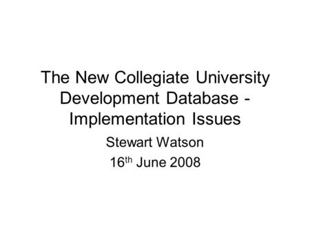 The New Collegiate University Development Database - Implementation Issues Stewart Watson 16 th June 2008.