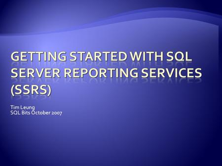 Tim Leung SQL Bits October 2007.  Features and Advantages  Architecture  Installation  Creating Reports.