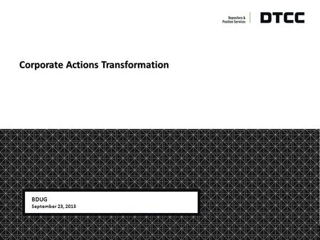 © DTCC DTCC Non-Confidential (White) Corporate Actions Transformation BDUG September 23, 2013.