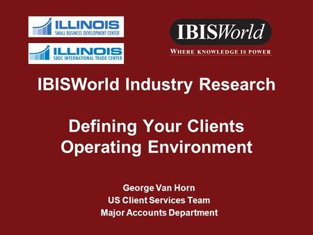 IBISWorld Industry Research Defining Your Clients Operating Environment George Van Horn US Client Services Team Major Accounts Department.