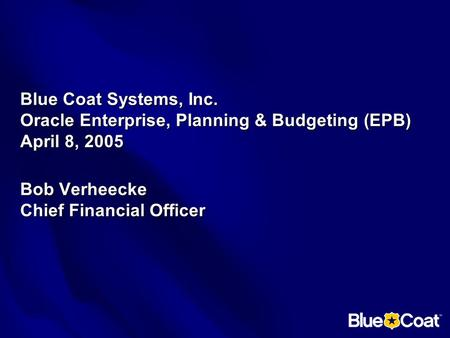 Blue Coat Systems, Inc. Oracle Enterprise, Planning & Budgeting (EPB) April 8, 2005 Bob Verheecke Chief Financial Officer.