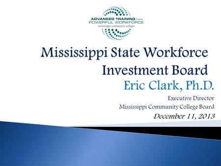 Eric Clark, Ph.D. Executive Director Mississippi Community College Board December 11, 2013.