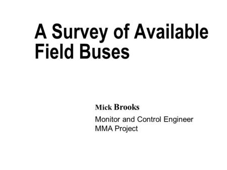 A Survey of Available Field Buses Monitor and Control Engineer MMA Project Mick Brooks.
