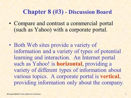 Dr. Chen, Electronic Commerce  Prentice Hall & Dr. Chen, Electronic Commerce 1 Chapter 8 (#3) - Discussion Board Compare and contrast a commercial portal.