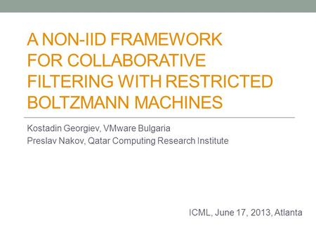 A NON-IID FRAMEWORK FOR COLLABORATIVE FILTERING WITH RESTRICTED BOLTZMANN MACHINES Kostadin Georgiev, VMware Bulgaria Preslav Nakov, Qatar Computing Research.