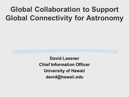 Global Collaboration to Support Global Connectivity for Astronomy David Lassner Chief Information Officer University of Hawaii