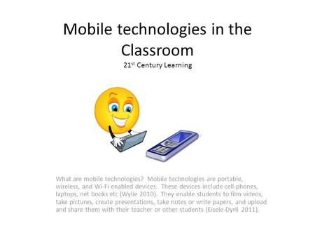 Mobile technologies in the Classroom 21 st Century Learning What are mobile technologies? Mobile technologies are portable, wireless, and Wi-Fi enabled.