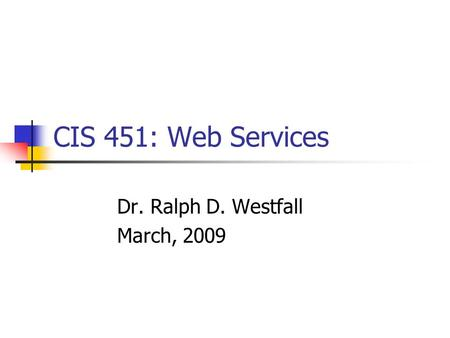 CIS 451: Web Services Dr. Ralph D. Westfall March, 2009.