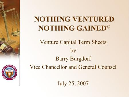 NOTHING VENTURED NOTHING GAINED © Venture Capital Term Sheets by Barry Burgdorf Vice Chancellor and General Counsel July 25, 2007.
