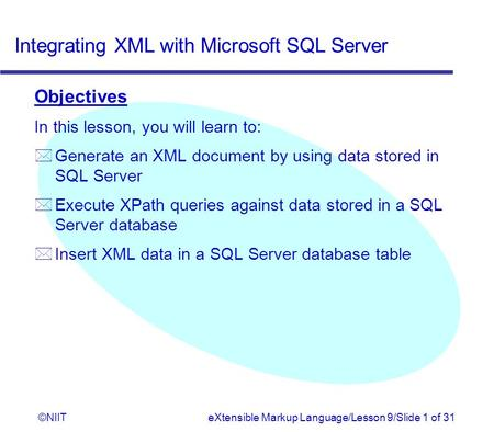 Integrating XML with Microsoft SQL Server ©NIITeXtensible Markup Language/Lesson 9/Slide 1 of 31 Objectives In this lesson, you will learn to: * Generate.