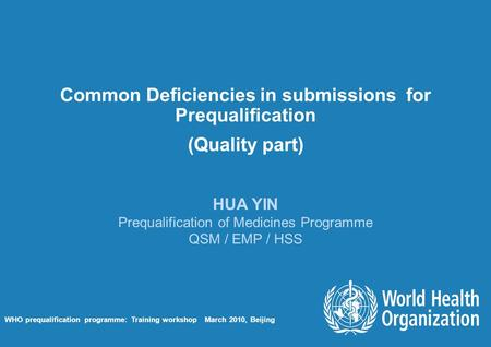 Common Deficiencies in submissions for Prequalification (Quality part) HUA YIN Prequalification of Medicines Programme QSM / EMP / HSS WHO prequalification.