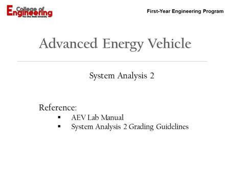 First-Year Engineering Program Advanced Energy Vehicle System Analysis 2 Reference:  AEV Lab Manual  System Analysis 2 Grading Guidelines.