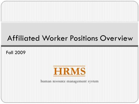 Affiliated Worker Positions Overview Fall 2009. Affiliated Workers and HRMS Phase 2 What is an Affiliated Worker? What are the Affiliated Worker types?