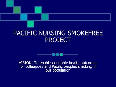 PACIFIC NURSING SMOKEFREE PROJECT VISION: To enable equitable health outcomes for colleagues and Pacific peoples smoking in our population.