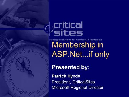 Membership in ASP.Net...if only Presented by: Patrick Hynds President, CriticalSites Microsoft Regional Director.