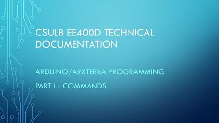 CSULB EE400D TECHNICAL DOCUMENTATION ARDUINO/ARXTERRA PROGRAMMING PART I - COMMANDS.