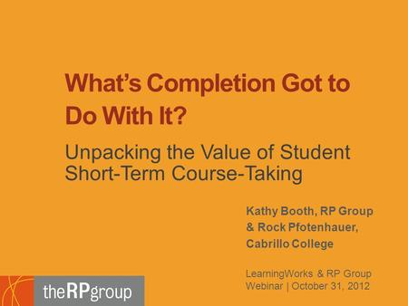 Kathy Booth, RP Group & Rock Pfotenhauer, Cabrillo College What's Completion Got to Do With It? Unpacking the Value of Student Short-Term Course-Taking.