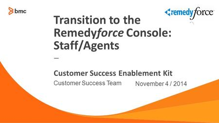 — Customer Success Team November 4 / 2014 Customer Success Enablement Kit Transition to the Remedyforce Console: Staff/Agents.