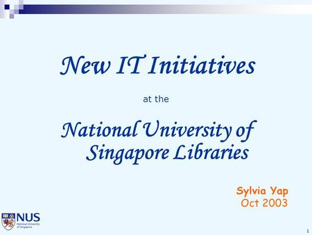 1 New IT Initiatives at the National University of Singapore Libraries Sylvia Yap Oct 2003.