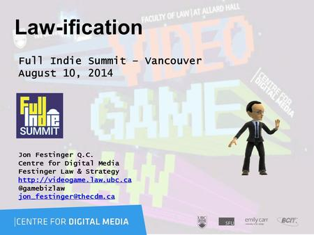 Law-ification Full Indie Summit – Vancouver August 10, 2014 Jon Festinger Q.C. Centre for Digital Media Festinger Law & Strategy