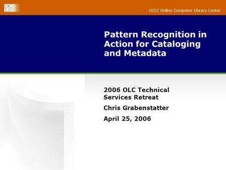 OCLC Online Computer Library Center Pattern Recognition in Action for Cataloging and Metadata 2006 OLC Technical Services Retreat Chris Grabenstatter April.