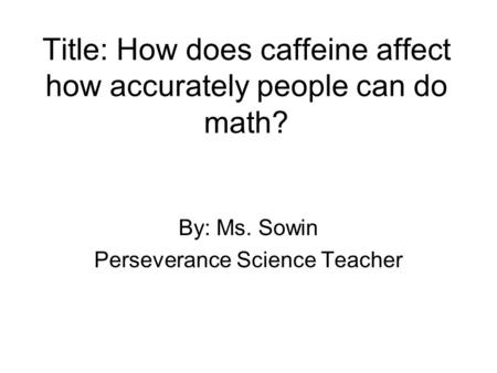 Title: How does caffeine affect how accurately people can do math? By: Ms. Sowin Perseverance Science Teacher.