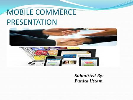 MOBILE COMMERCE PRESENTATION Submitted By: Punita Uttam.