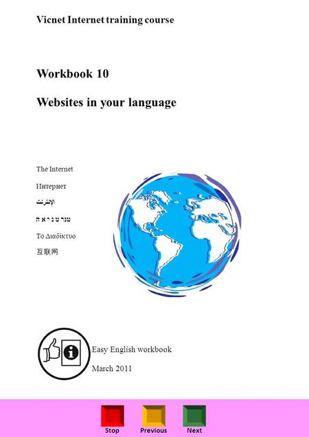 StopPreviousNext Vicnet Internet training course Workbook 10 Websites in your language The Internet Интернет ﺖﻧﺮﺘﻧﻹا טנר ט נ י א ה Το Διαδίκτυο 互联网 Easy.