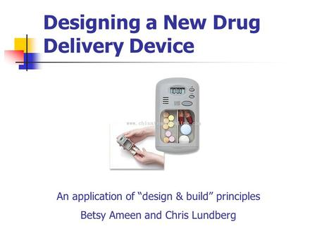 "Designing a New Drug Delivery Device An application of ""design & build"" principles Betsy Ameen and Chris Lundberg."