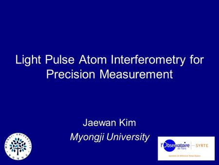 Light Pulse Atom Interferometry for Precision Measurement Jaewan Kim Myongji University.