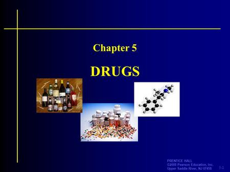 5-1 PRENTICE HALL ©2008 Pearson Education, Inc. Upper Saddle River, NJ 07458 DRUGS Chapter 5.
