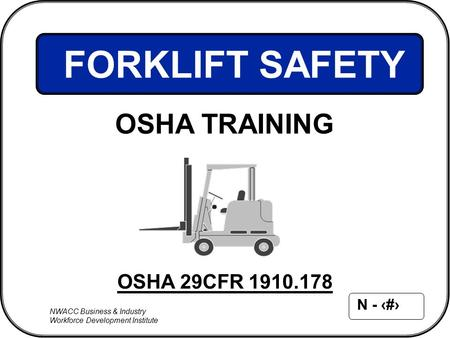 NWACC Business & Industry Workforce Development Institute N - 1 OSHA 29CFR 1910.178 FORKLIFT SAFETY OSHA TRAINING.