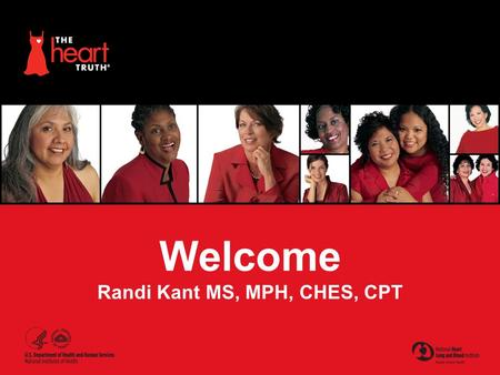 Welcome Randi Kant MS, MPH, CHES, CPT. The Heart Truth ® : A National Campaign  Helping women understand their risk of heart disease and take action.