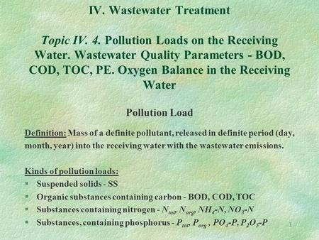 1 IV. Wastewater Treatment Topic IV. 4. Pollution Loads on the Receiving Water. Wastewater Quality Parameters - BOD, COD, TOC, PE. Oxygen Balance in the.