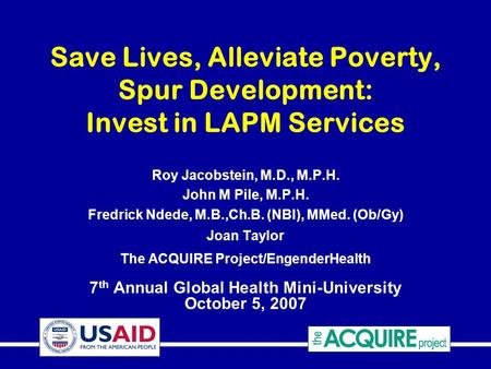 Save Lives, Alleviate Poverty, Spur Development: Invest in LAPM Services Roy Jacobstein, M.D., M.P.H. John M Pile, M.P.H. Fredrick Ndede, M.B.,Ch.B. (NBI),