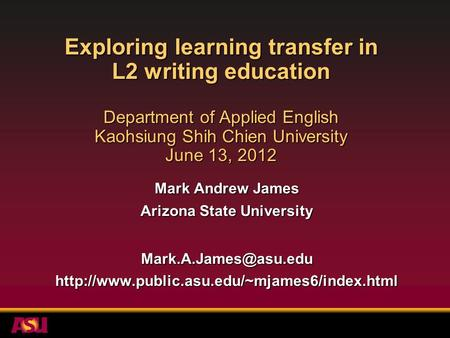 Exploring learning transfer in L2 writing education Department of Applied English Kaohsiung Shih Chien University June 13, 2012 Mark Andrew James Arizona.
