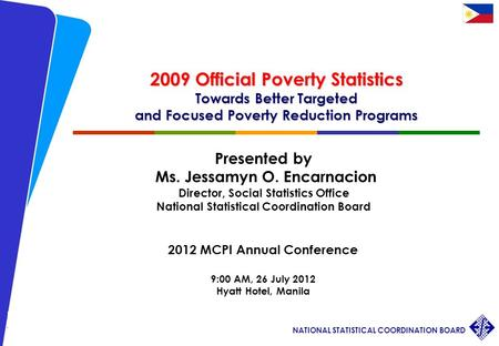 1 2012 MCPI Annual Conference JOEncarnacion/ 26 July 2012 NATIONAL STATISTICAL COORDINATION BOARD 2009 Official Poverty Statistics Towards Better Targeted.