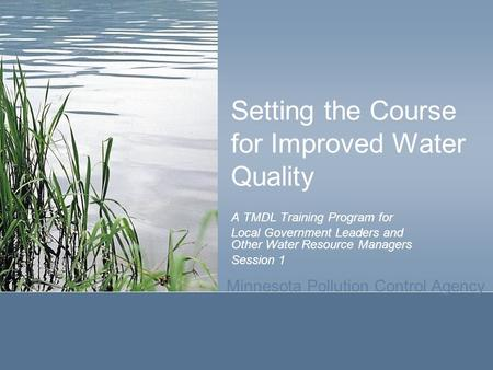 Minnesota Pollution Control Agency Setting the Course for Improved Water Quality A TMDL Training Program for Local Government Leaders and Other Water Resource.
