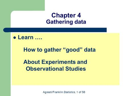 "Agresti/Franklin Statistics, 1 of 56 Chapter 4 Gathering data Learn …. How to gather ""good"" data About Experiments and Observational Studies."