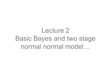 Lecture 2 Basic Bayes and two stage normal normal model…