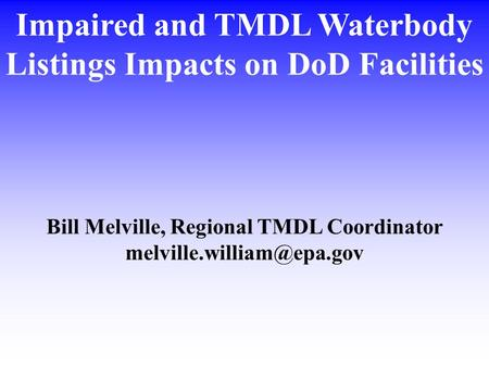 Impaired and TMDL Waterbody Listings Impacts on DoD Facilities Bill Melville, Regional TMDL Coordinator