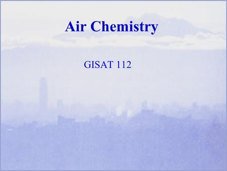 Air Chemistry GISAT 112. Scientific and Technical Concepts Phases of airborne matter- gases, particles Inorganic and organic chemicals Balancing chemical.