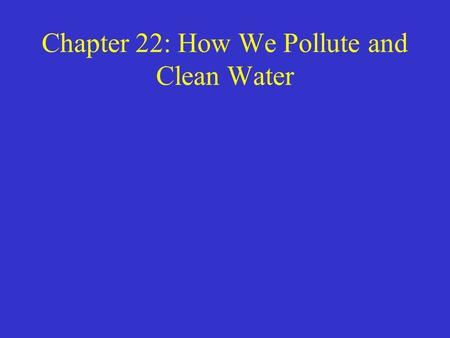 Chapter 22: How We Pollute and Clean Water. Water Pollution Refers to degradation of water quality. –Generally look at the intended use of the water –How.