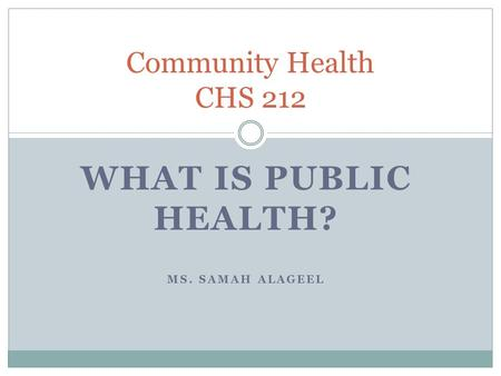 WHAT IS PUBLIC HEALTH? MS. SAMAH ALAGEEL Community Health CHS 212.