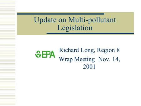 Update on Multi-pollutant Legislation Richard Long, Region 8 Wrap Meeting Nov. 14, 2001.
