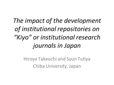 "The impact of the development of institutional repositories on ""Kiyo"" or institutional research journals in Japan Hiroya Takeuchi and Syun Tutiya Chiba."
