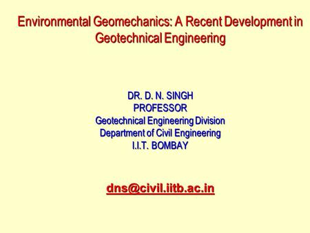 Environmental Geomechanics: A Recent Development in Geotechnical Engineering DR. D. N. SINGH PROFESSOR Geotechnical Engineering Division Department of.