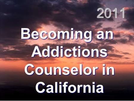2011 Becoming an Addictions Counselor in California.