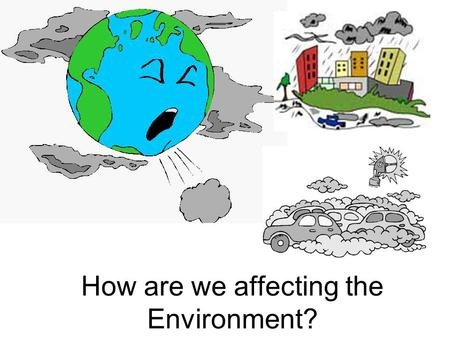 How are we affecting the Environment?. 1. Air pollution a.Smoke, dust and exhaust fumes will pollute the air b. Smog – a form of air pollution that is.