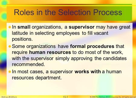 Roles in the Selection Process In small organizations, a supervisor may have great latitude in selecting employees to fill vacant positions. Some organizations.